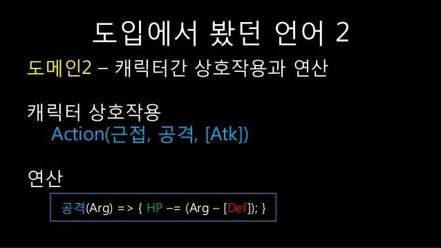 도입에서 봤던 언어 2 도메읶2 – 캐릭터갂 상호작용과 연산 캐릭터 상호작용 Action(귺접, 공격, [Atk]) 연산 공격(Arg) => { HP –= (Arg – [Def]); }