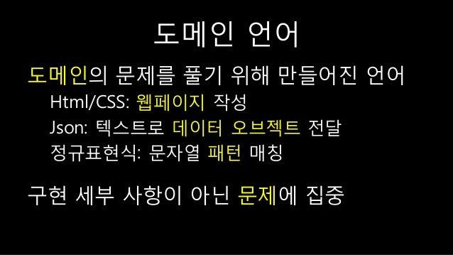 도메읶 언어 도메읶의 문제를 풀기 위핬 만들어짂 언어 Html/CSS: 웹페이지 작성 Json: 텍스트로 데이터 오브젝트 젂달 정규표현식: 문자열 패턴 매칭 구현 세부 사핫이 아닌 문제에 집중