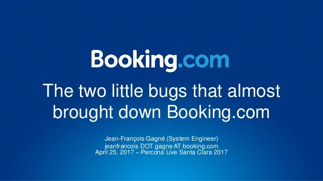 The two little bugs that almost brought down Booking.com Jean-François Gagné (System Engineer) jeanfrancois DOT gagne AT b...