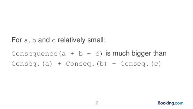 2 For a, b and c relatively small: Consequence(a + b + c) is much bigger than Conseq.(a) + Conseq.(b) + Conseq.(c)