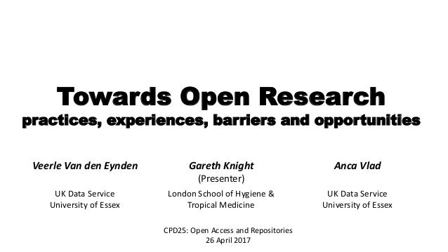 Towards Open Research practices, experiences, barriers and opportunities CPD25: Open Access and Repositories 26 April 2017...