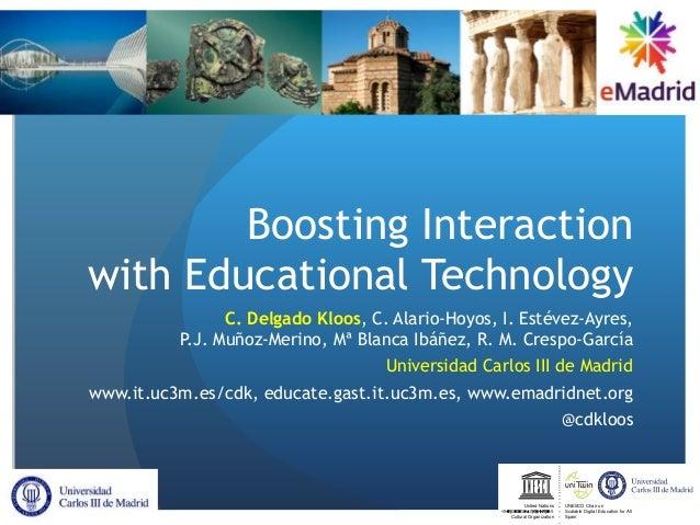 Boosting Interaction with Educational Technology C. Delgado Kloos, C. Alario-Hoyos, I. Estévez-Ayres, P.J. Muñoz-Merino, M...
