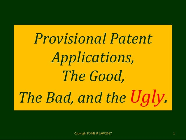Provisional Patent Applications, The Good, The Bad, and the Ugly. Copyright FLYNN IP LAW 2017 1