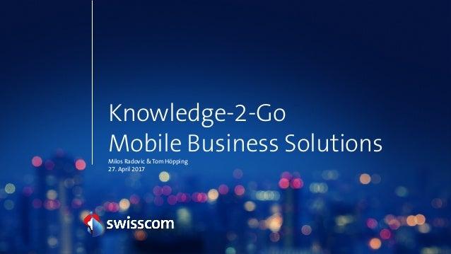 Knowledge-2-Go Mobile Business Solutions Milos Radovic & Tom Höpping 27. April 2017