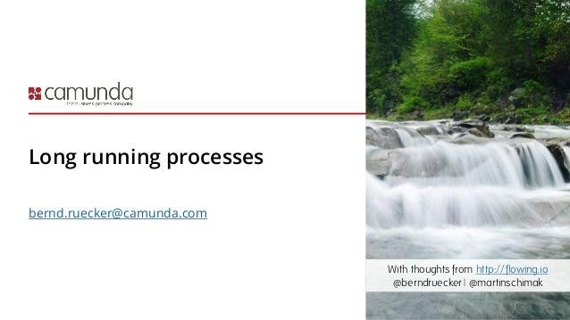 Long running processes bernd.ruecker@camunda.com With thoughts from http://flowing.io @berndruecker | @martinschimak