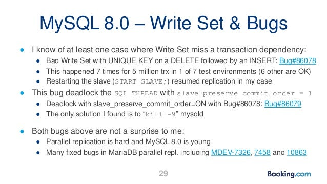 MySQL 8.0 – Write Set & Bugs ● I know of at least one case where Write Set miss a transaction dependency: ● Bad Write Set ...