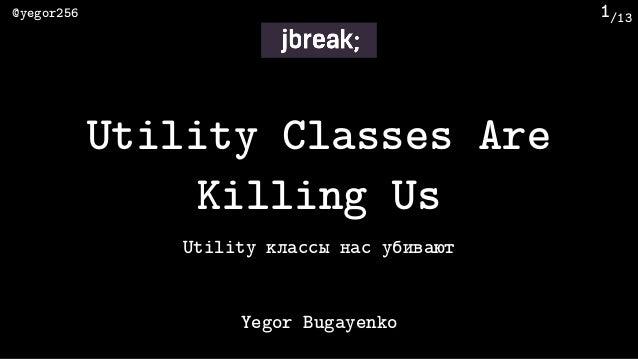 /13@yegor256 1 Utility классы нас убивают Yegor Bugayenko Utility Classes Are Killing Us