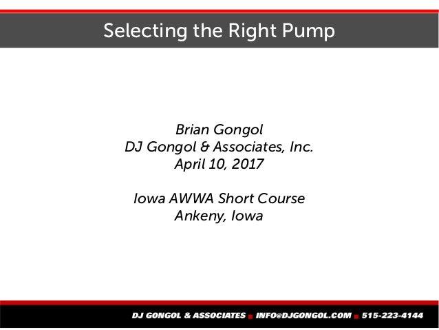 Selecting the Right Pump Brian Gongol DJ Gongol & Associates, Inc. April 10, 2017 Iowa AWWA Short Course Ankeny, Iowa