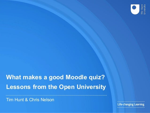 What makes a good Moodle quiz? Lessons from the Open University Tim Hunt & Chris Nelson
