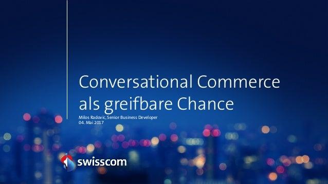 Conversational Commerce als greifbare Chance Milos Radovic, Senior Business Developer 04. Mai 2017