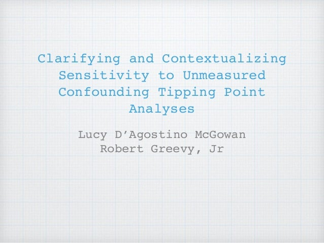 Clarifying and Contextualizing Sensitivity to Unmeasured Confounding Tipping Point Analyses Lucy D'Agostino McGowan Robert...