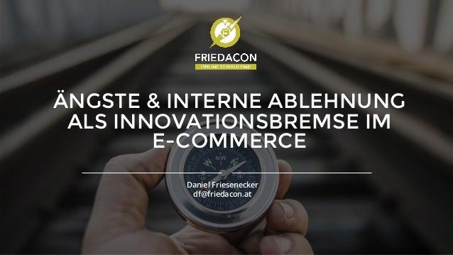 www.friedacon.at ÄNGSTE & INTERNE ABLEHNUNG ALS INNOVATIONSBREMSE IM E-COMMERCE Daniel Friesenecker df@friedacon.at