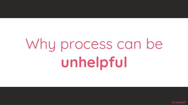 @cattsmall@cattsmall Why process can be unhelpful