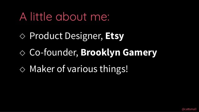 @cattsmall@cattsmall ◇ Product Designer, Etsy ◇ Co-founder, Brooklyn Gamery ◇ Maker of various things! A little about me: