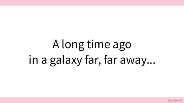 @cattsmall@cattsmall A long time ago in a galaxy far, far away...