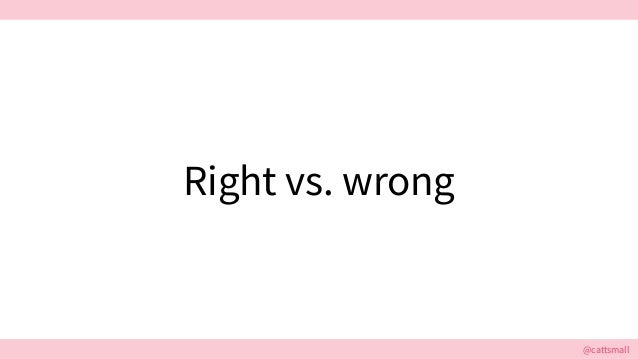 @cattsmall@cattsmall Right vs. wrong