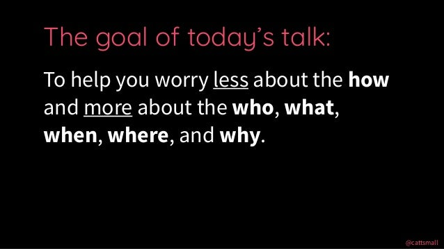 @cattsmall@cattsmall To help you worry less about the how and more about the who, what, when, where, and why. The goal of ...