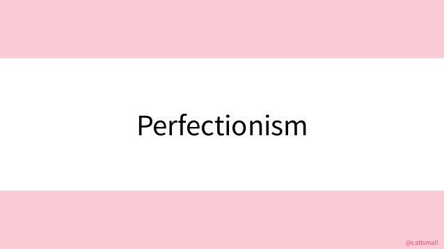 @cattsmall@cattsmall Perfectionism