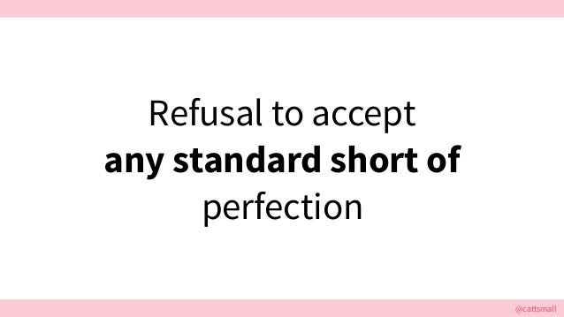 @cattsmall@cattsmall Refusal to accept any standard short of perfection