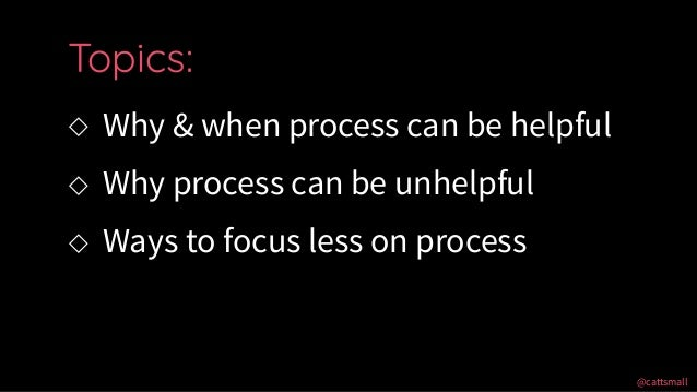 @cattsmall@cattsmall ◇ Why & when process can be helpful ◇ Why process can be unhelpful ◇ Ways to focus less on process To...