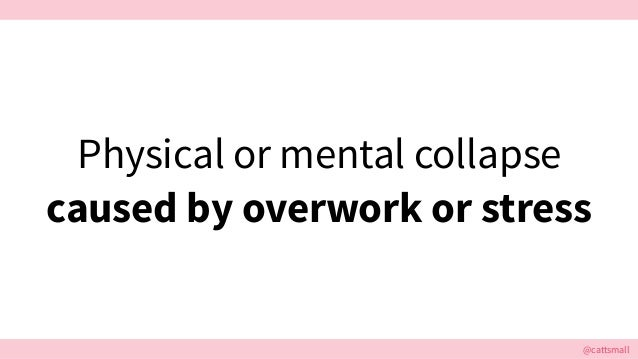 @cattsmall@cattsmall Physical or mental collapse caused by overwork or stress