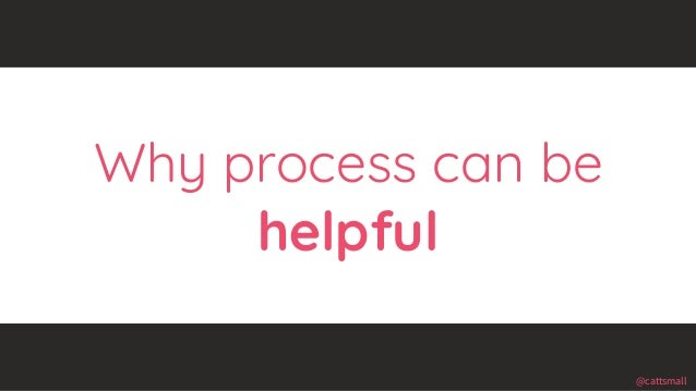 @cattsmall@cattsmall Why process can be helpful