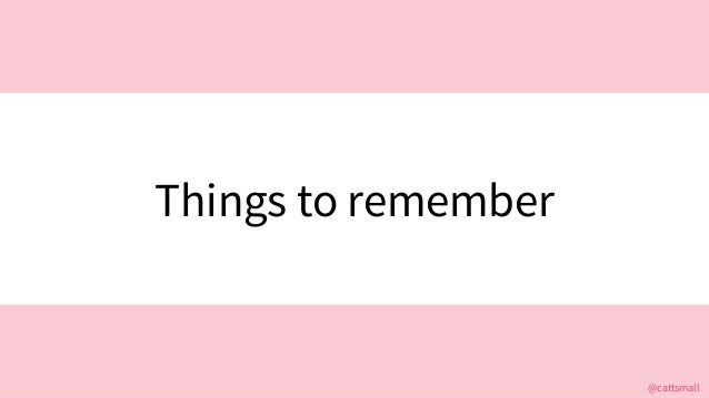 @cattsmall@cattsmall Things to remember