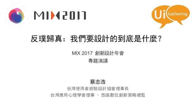 反璞歸真:我們要設計的到底是什麼? MIX 2017 創新設計年會 專題演講 蔡志浩 台灣使用者經驗設計協會理事長 台灣應用心理學會理事 · 悠識數位創新策略總監