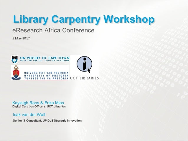 eResearch Africa Conference Library Carpentry Workshop 5 May 2017 Kayleigh Roos & Erika Mias Digital Curation Officers, UC...