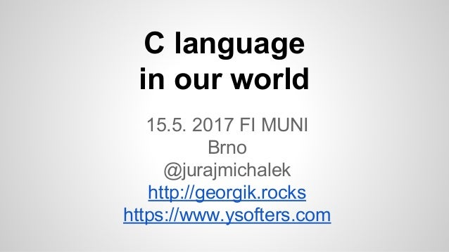 C language in our world 15.5. 2017 FI MUNI Brno @jurajmichalek http://georgik.rocks https://www.ysofters.com