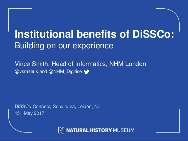 Institutional benefits of DiSSCo: Building on our experience DiSSCo Connect, Scheltema, Leiden, NL 15th May 2017 Vince Smi...