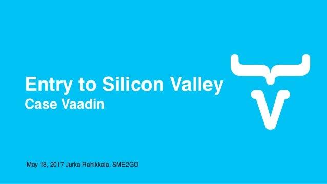 Entry to Silicon Valley Case Vaadin May 18, 2017 Jurka Rahikkala, SME2GO