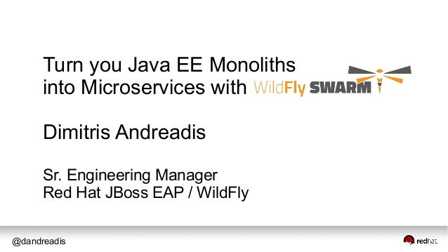 @dandreadis Turn you Java EE Monoliths into Microservices with Dimitris Andreadis Sr. Engineering Manager Red Hat JBoss EA...