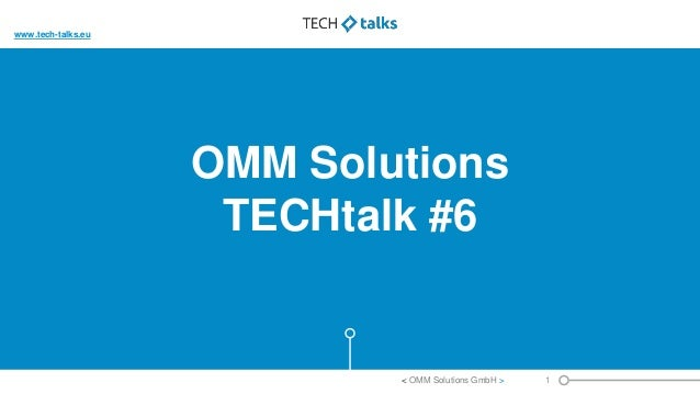 OMM Solutions TECHtalk #6 1< OMM Solutions GmbH > www.tech-talks.eu