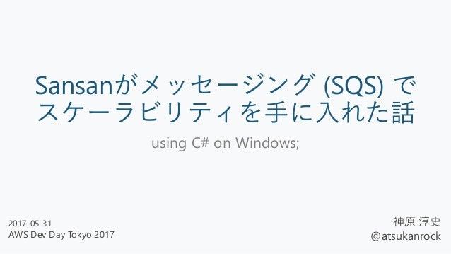 Sansanがメッセージング (SQS) で スケーラビリティを手に入れた話 using C# on Windows; 神原 淳史 @atsukanrock 2017-05-31 AWS Dev Day Tokyo 2017