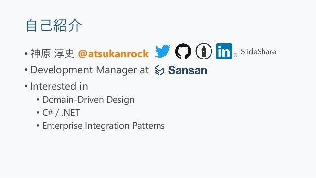 自己紹介 • 神原 淳史 @atsukanrock • Development Manager at • Interested in • Domain-Driven Design • C# / .NET • Enterprise Integra...
