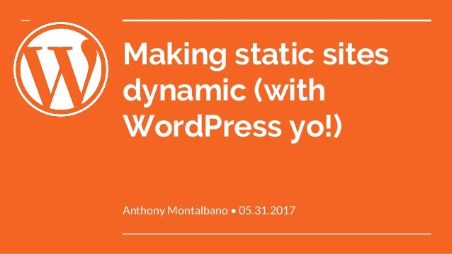 Making static sites dynamic (with WordPress yo!) Anthony Montalbano • 05.31.2017