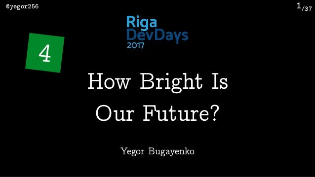 /37@yegor256 1 Yegor Bugayenko How Bright Is