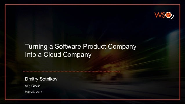 Turning a Software Product Company Into a Cloud Company Dmitry Sotnikov VP, Cloud May 23, 2017