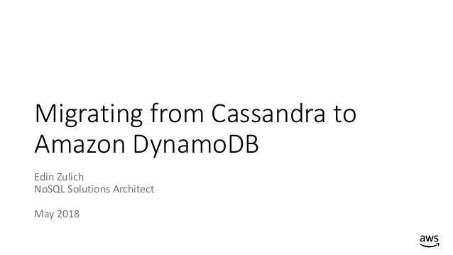 Migrating from Cassandra to Amazon DynamoDB Edin Zulich NoSQL Solutions Architect May 2018