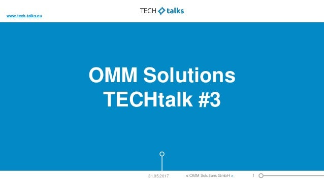 OMM Solutions TECHtalk #3 1< OMM Solutions GmbH >31.05.2017 www.tech-talks.eu