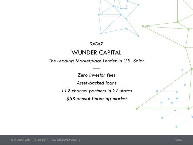 © WUNDER 2017 | 6/20/2017 | SEE DISCLAIMER: SLIDE 15 WUNDER CAPITAL Zero investor fees Asset-backed loans 112 channel part...