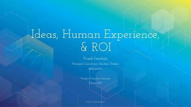 Ideas, Human Experience, & ROI Frank Garofalo Principal Consultant, Garofalo Studios @fgarofalo Purdue Foundry Grounds 9-J...