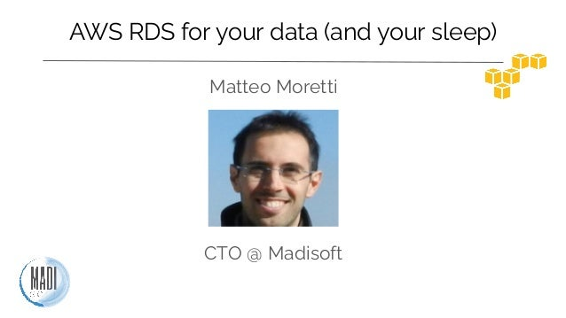 AWS RDS for your data (and your sleep) Matteo Moretti CTO @ Madisoft