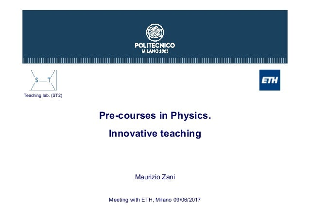 Pre-courses in Physics. Innovative teaching Maurizio Zani Meeting with ETH, Milano 09/06/2017 Teaching lab. (ST2)
