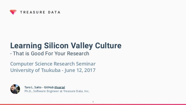 T R E A S U R E D A T A Learning Silicon Valley Culture - That is Good For Your Research Taro L. Saito - GitHub:@xerial Ph...