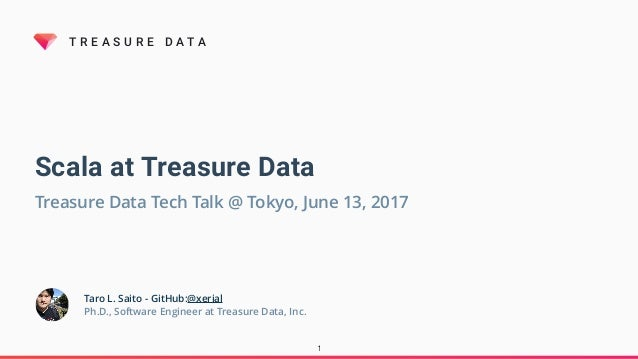 T R E A S U R E D A T A Scala at Treasure Data Taro L. Saito - GitHub:@xerial Ph.D., Software Engineer at Treasure Data, I...