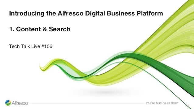 Introducing the Alfresco Digital Business Platform 1. Content & Search Tech Talk Live #106
