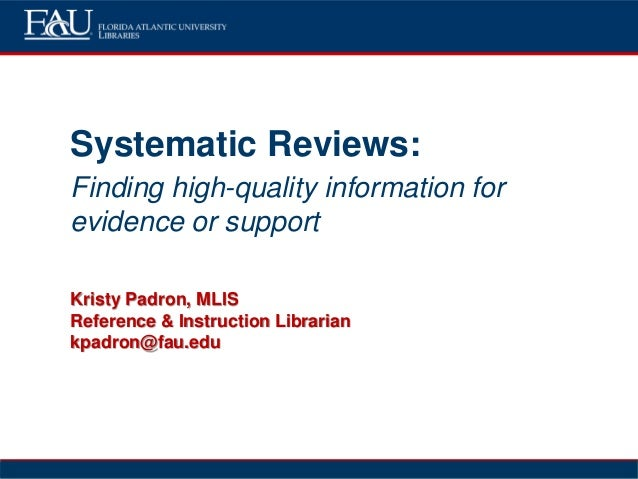 Systematic Reviews: Finding high-quality information for evidence or support Kristy Padron, MLIS Reference & Instruction L...