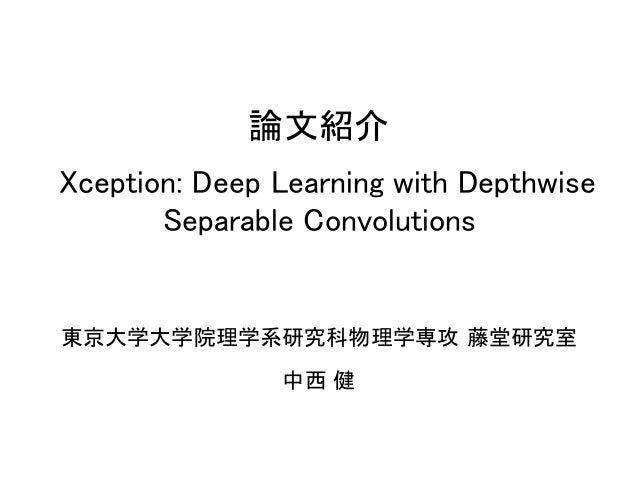 論文紹介 Xception: Deep Learning with Depthwise Separable Convolutions 東京大学大学院理学系研究科物理学専攻 藤堂研究室 中西 健